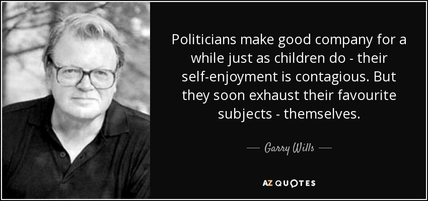 Politicians make good company for a while just as children do - their self-enjoyment is contagious. But they soon exhaust their favourite subjects - themselves. - Garry Wills