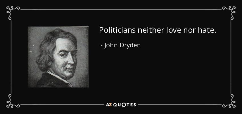 Politicians neither love nor hate. - John Dryden