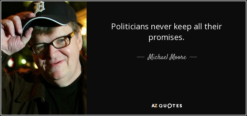Politicians never keep all their promises. - Michael Moore