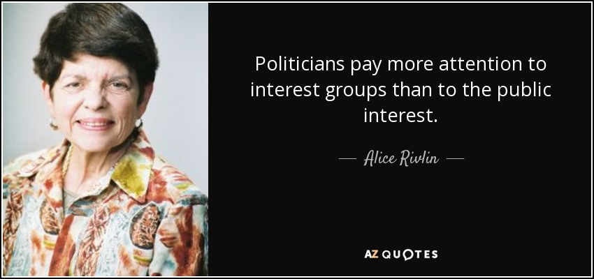 Politicians pay more attention to interest groups than to the public interest. - Alice Rivlin