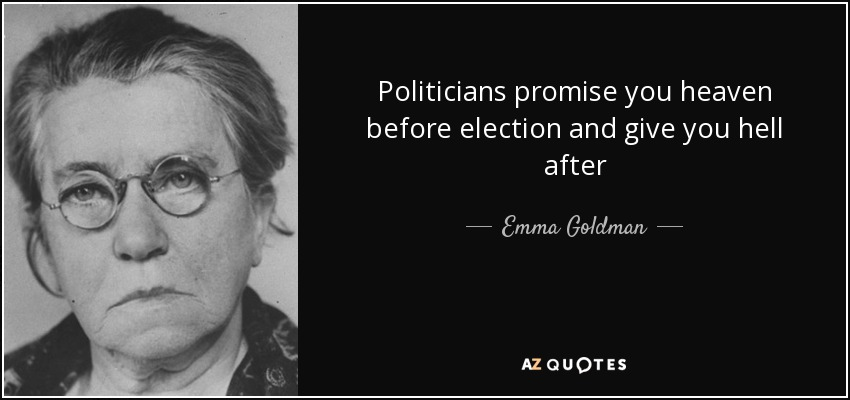Politicians promise you heaven before election and give you hell after - Emma Goldman