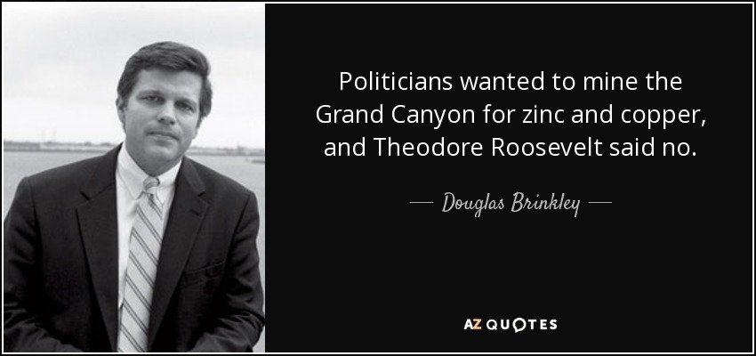Douglas Brinkley quote: Politicians wanted to mine the ... Theodore Roosevelt Grand Canyon Quote