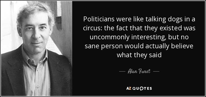 Politicians were like talking dogs in a circus: the fact that they existed was uncommonly interesting, but no sane person would actually believe what they said - Alan Furst