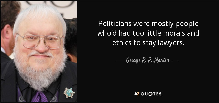 Politicians were mostly people who'd had too little morals and ethics to stay lawyers. - George R. R. Martin