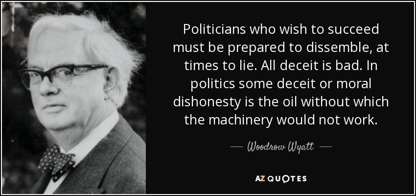 Politicians who wish to succeed must be prepared to dissemble, at times to lie. All deceit is bad. In politics some deceit or moral dishonesty is the oil without which the machinery would not work. - Woodrow Wyatt