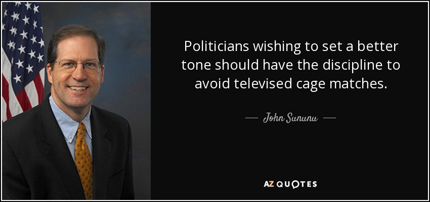 Politicians wishing to set a better tone should have the discipline to avoid televised cage matches. - John Sununu