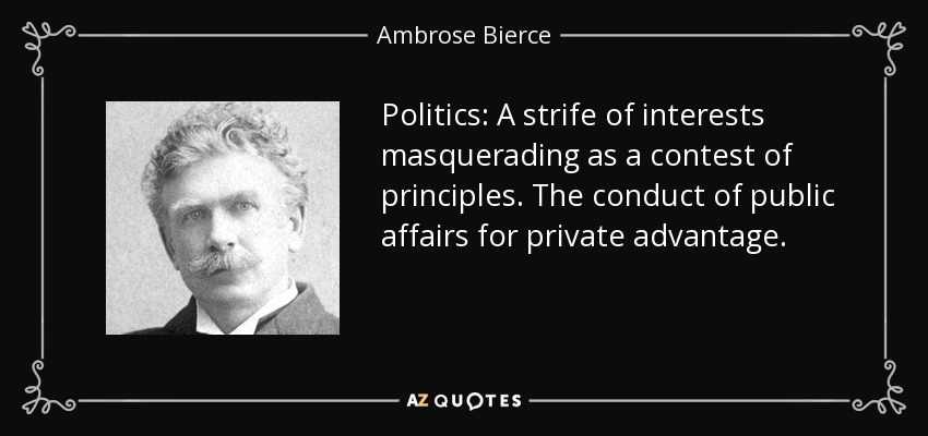 Politics: A strife of interests masquerading as a contest of principles. The conduct of public affairs for private advantage. - Ambrose Bierce