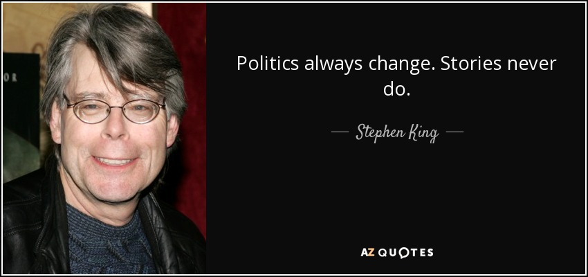 Politics always change. Stories never do. - Stephen King