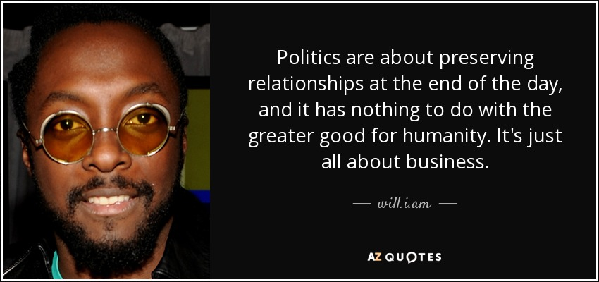 Politics are about preserving relationships at the end of the day, and it has nothing to do with the greater good for humanity. It's just all about business. - will.i.am