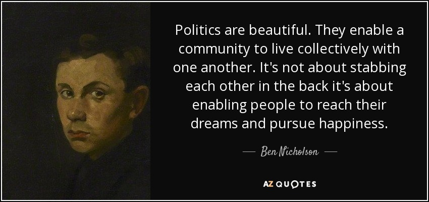 Politics are beautiful. They enable a community to live collectively with one another. It's not about stabbing each other in the back it's about enabling people to reach their dreams and pursue happiness. - Ben Nicholson