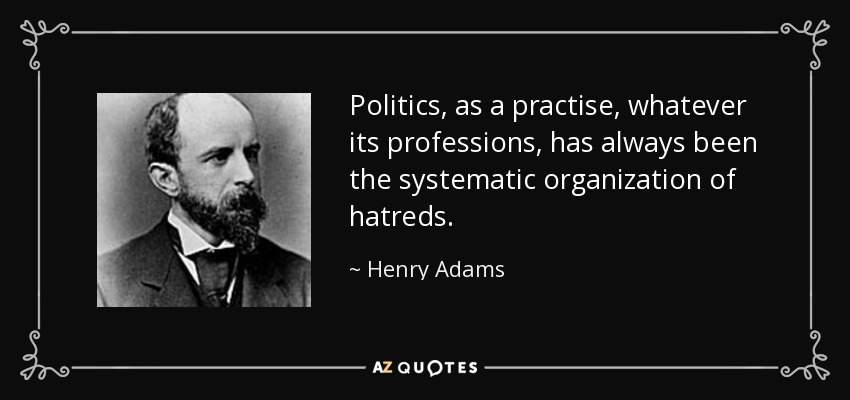 Politics, as a practise, whatever its professions, has always been the systematic organization of hatreds. - Henry Adams