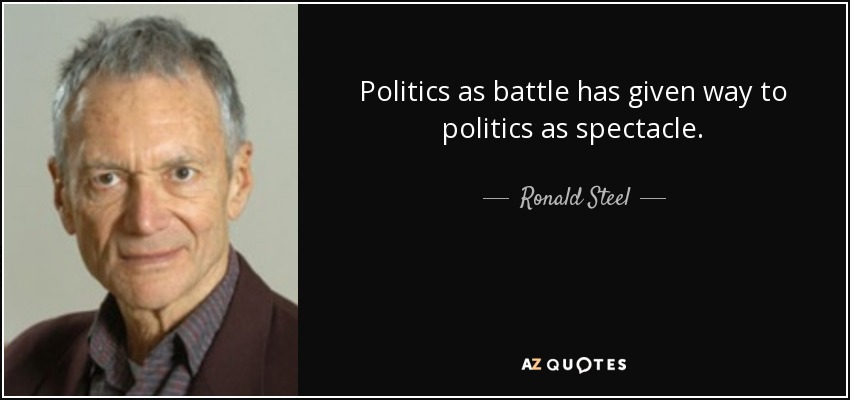 Politics as battle has given way to politics as spectacle. - Ronald Steel