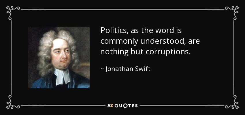 Politics, as the word is commonly understood, are nothing but corruptions. - Jonathan Swift