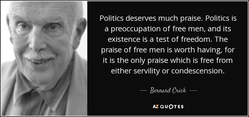 Politics deserves much praise. Politics is a preoccupation of free men, and its existence is a test of freedom. The praise of free men is worth having, for it is the only praise which is free from either servility or condescension. - Bernard Crick