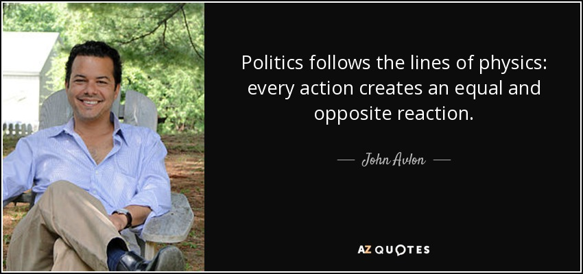 Politics follows the lines of physics: every action creates an equal and opposite reaction. - John Avlon