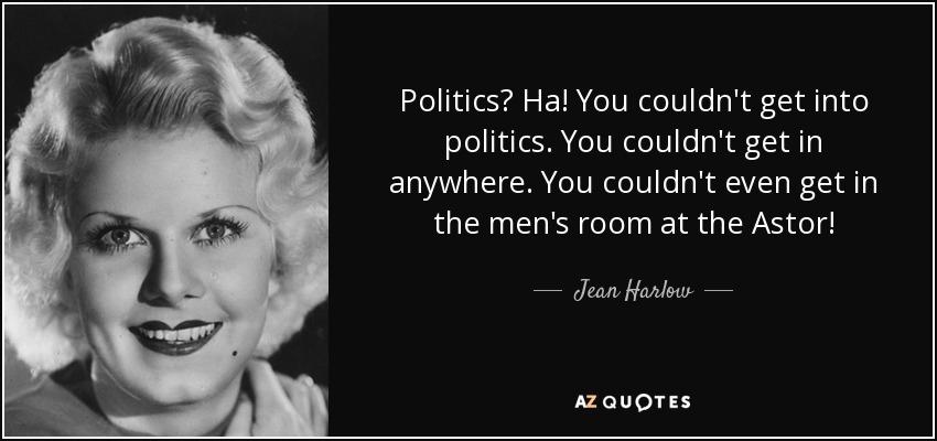 Politics? Ha! You couldn't get into politics. You couldn't get in anywhere. You couldn't even get in the men's room at the Astor! - Jean Harlow