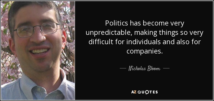 Politics has become very unpredictable, making things so very difficult for individuals and also for companies. - Nicholas Bloom