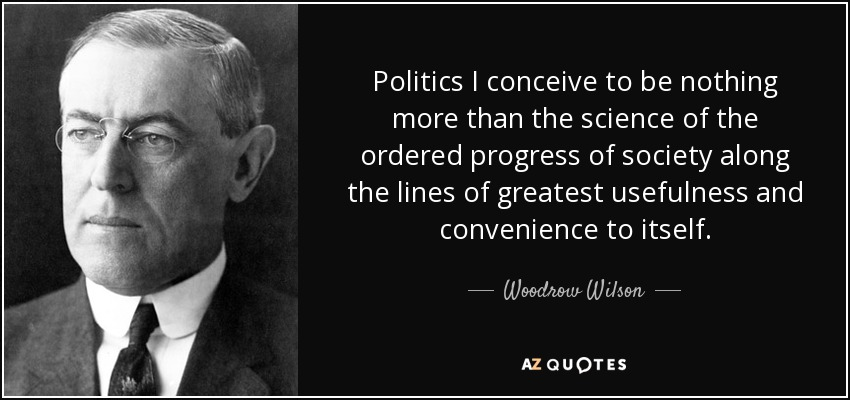 Politics I conceive to be nothing more than the science of the ordered progress of society along the lines of greatest usefulness and convenience to itself. - Woodrow Wilson