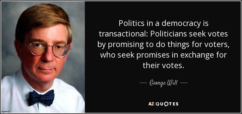 Politics in a democracy is transactional: Politicians seek votes by promising to do things for voters, who seek promises in exchange for their votes. - George Will
