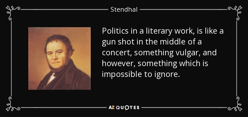 Politics in a literary work, is like a gun shot in the middle of a concert, something vulgar, and however, something which is impossible to ignore. - Stendhal