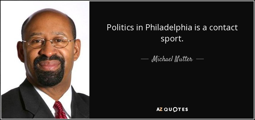 Politics in Philadelphia is a contact sport. - Michael Nutter