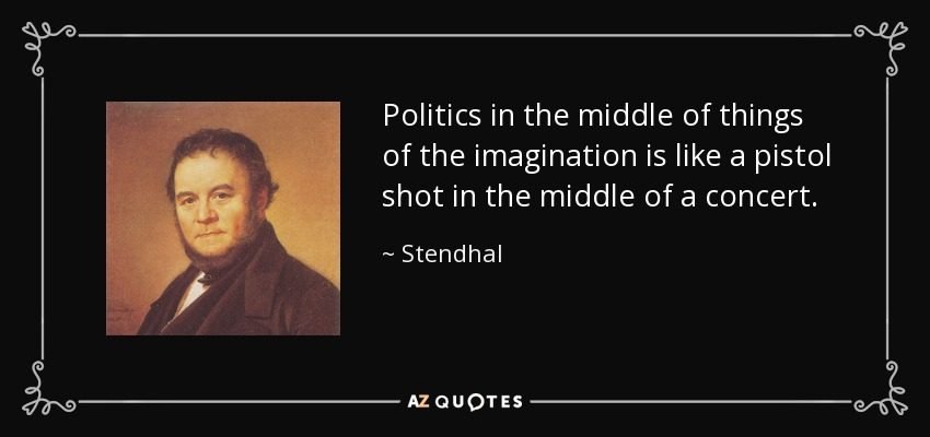 Politics in the middle of things of the imagination is like a pistol shot in the middle of a concert. - Stendhal