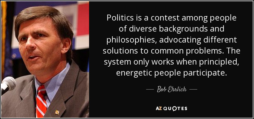 Politics is a contest among people of diverse backgrounds and philosophies, advocating different solutions to common problems. The system only works when principled, energetic people participate. - Bob Ehrlich