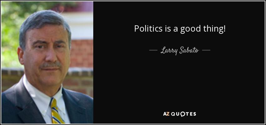 Politics is a good thing! - Larry Sabato