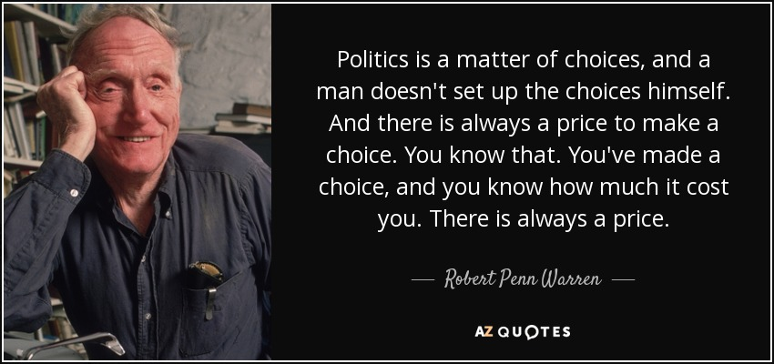 Politics is a matter of choices, and a man doesn't set up the choices himself. And there is always a price to make a choice. You know that. You've made a choice, and you know how much it cost you. There is always a price. - Robert Penn Warren