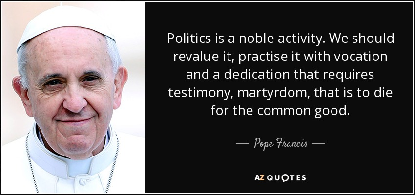 Politics is a noble activity. We should revalue it, practise it with vocation and a dedication that requires testimony, martyrdom, that is to die for the common good. - Pope Francis