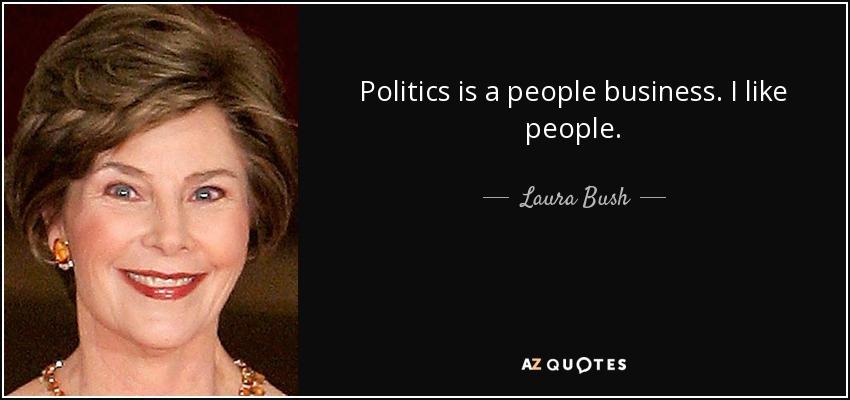 Politics is a people business. I like people. - Laura Bush
