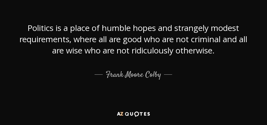 Politics is a place of humble hopes and strangely modest requirements, where all are good who are not criminal and all are wise who are not ridiculously otherwise. - Frank Moore Colby