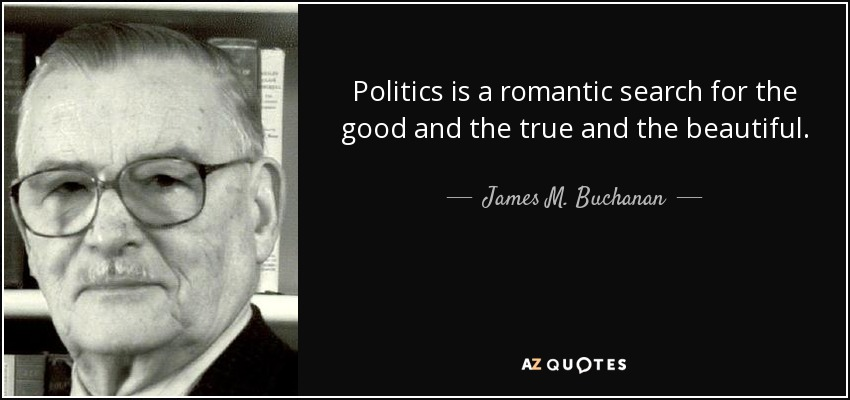 Politics is a romantic search for the good and the true and the beautiful. - James M. Buchanan