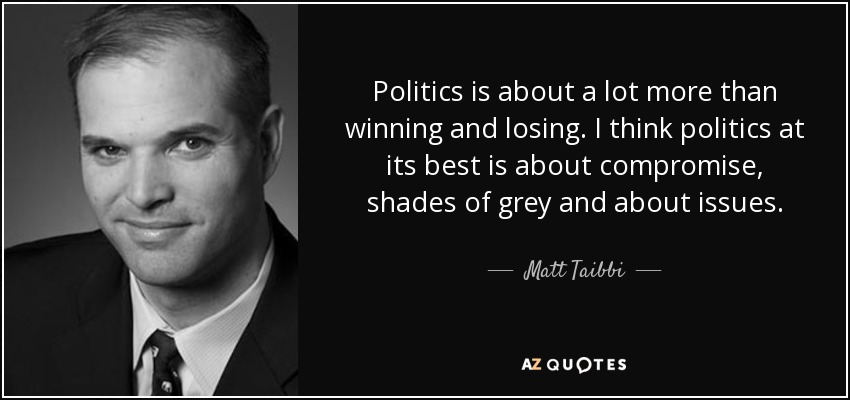 Politics is about a lot more than winning and losing. I think politics at its best is about compromise, shades of grey and about issues. - Matt Taibbi