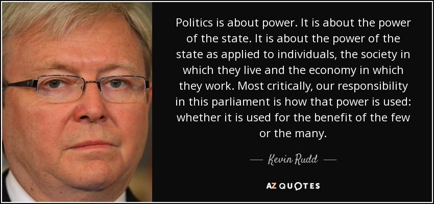 Politics is about power. It is about the power of the state. It is about the power of the state as applied to individuals, the society in which they live and the economy in which they work. Most critically, our responsibility in this parliament is how that power is used: whether it is used for the benefit of the few or the many. - Kevin Rudd