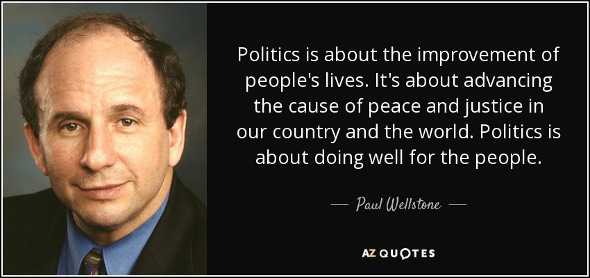 Politics is about the improvement of people's lives. It's about advancing the cause of peace and justice in our country and the world. Politics is about doing well for the people. - Paul Wellstone