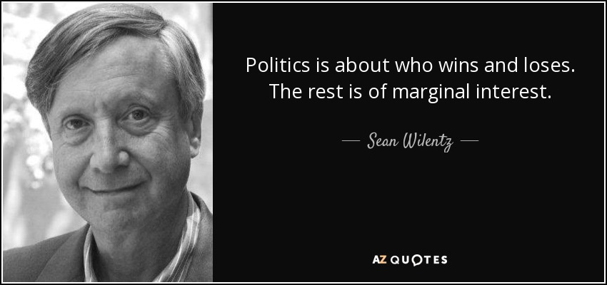 Politics is about who wins and loses. The rest is of marginal interest. - Sean Wilentz