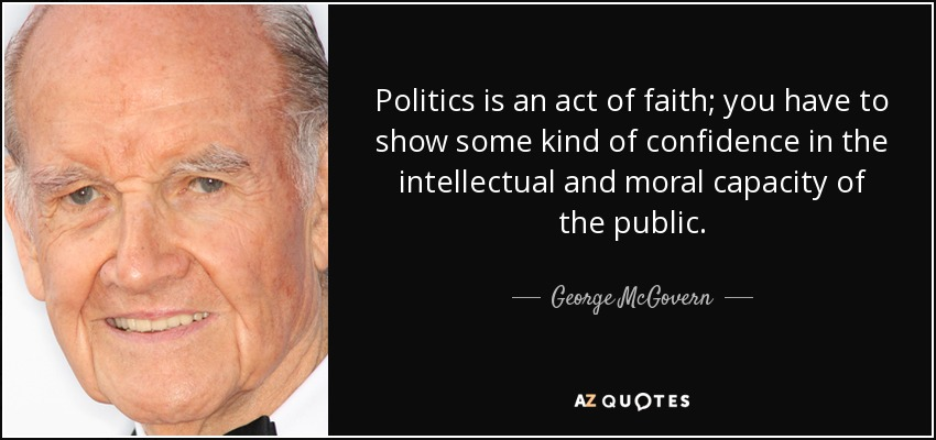 Politics is an act of faith; you have to show some kind of confidence in the intellectual and moral capacity of the public. - George McGovern