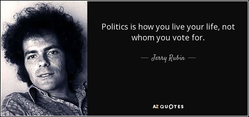 Politics is how you live your life, not whom you vote for. - Jerry Rubin