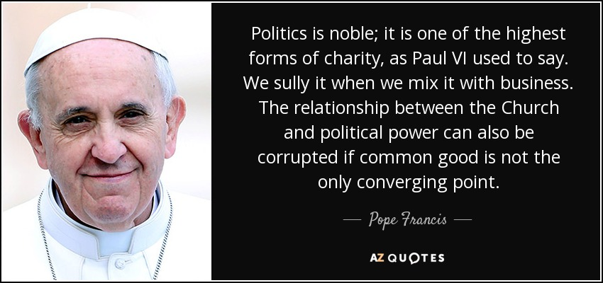 Politics is noble; it is one of the highest forms of charity, as Paul VI used to say. We sully it when we mix it with business. The relationship between the Church and political power can also be corrupted if common good is not the only converging point. - Pope Francis