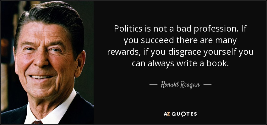 Politics is not a bad profession. If you succeed there are many rewards, if you disgrace yourself you can always write a book. - Ronald Reagan
