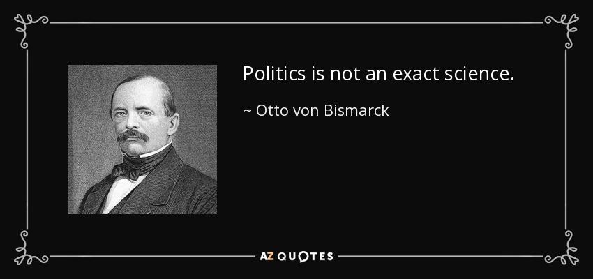 Politics is not an exact science. - Otto von Bismarck