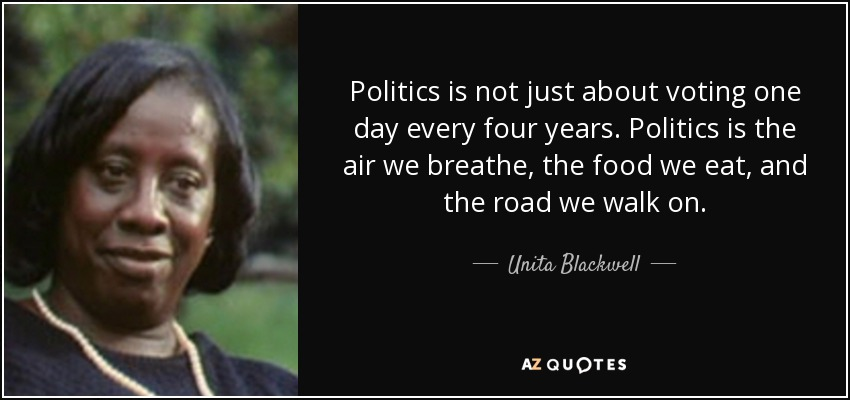 Politics is not just about voting one day every four years. Politics is the air we breathe, the food we eat, and the road we walk on. - Unita Blackwell