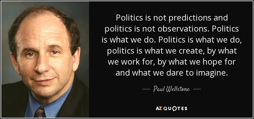 Politics is not predictions and politics is not observations. Politics is what we do. Politics is what we do, politics is what we create, by what we work for, by what we hope for and what we dare to imagine. - Paul Wellstone