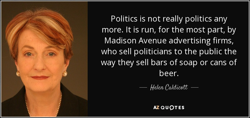 Politics is not really politics any more. It is run, for the most part, by Madison Avenue advertising firms, who sell politicians to the public the way they sell bars of soap or cans of beer. - Helen Caldicott