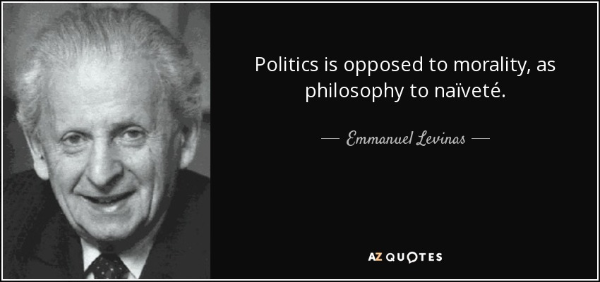 Politics is opposed to morality, as philosophy to naïveté. - Emmanuel Levinas