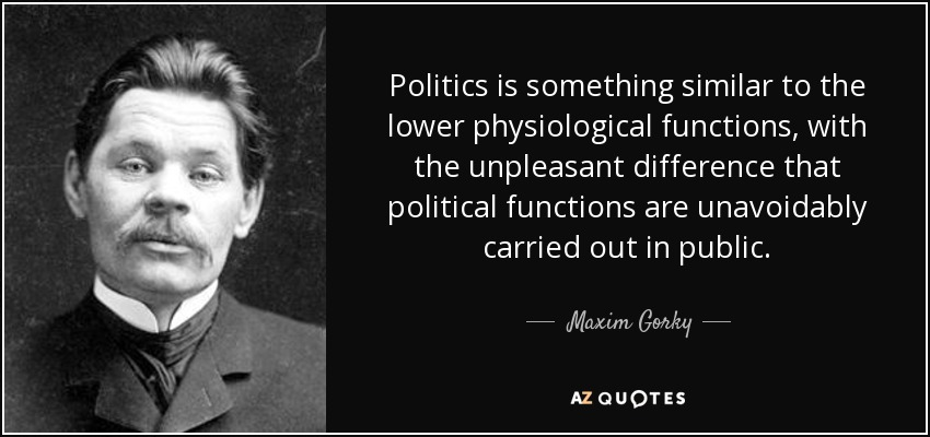 Politics is something similar to the lower physiological functions, with the unpleasant difference that political functions are unavoidably carried out in public. - Maxim Gorky