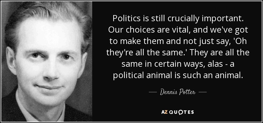 Politics is still crucially important. Our choices are vital, and we've got to make them and not just say, 'Oh they're all the same.' They are all the same in certain ways, alas - a political animal is such an animal. - Dennis Potter