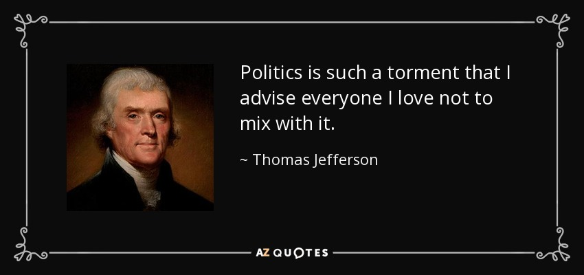 Politics is such a torment that I advise everyone I love not to mix with it. - Thomas Jefferson
