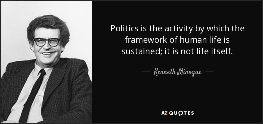 Politics is the activity by which the framework of human life is sustained; it is not life itself. - Kenneth Minogue
